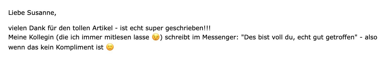 """eMail von Verena Schmalz, Kinderphysiotherapeutin, für die ich Blogartikel schreibe: """"Liebe Susanne, vielen Dank für den tollen Artikel – ist echt super geschrieben!!! Meine Kollegin (die ich immer mitlesen lasse) schreibt im Messenger: """"Des bist voll du, echt gut getroffen"""" – also wenn das kein Kompliment ist!"""""""